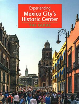EXPERIENCING MEXICO CITY'S HISTORIC CENTER: THE GUIDE